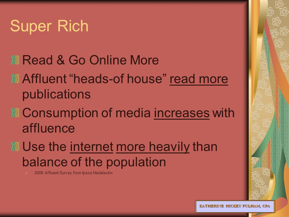 KATHERINE HICKEY FULHAM, CPA Super Rich Read & Go Online More Affluent heads-of house read more publications Consumption of media increases with affluence Use the internet more heavily than balance of the population 2008 Affluent Survey from Ipsos Medelsohn