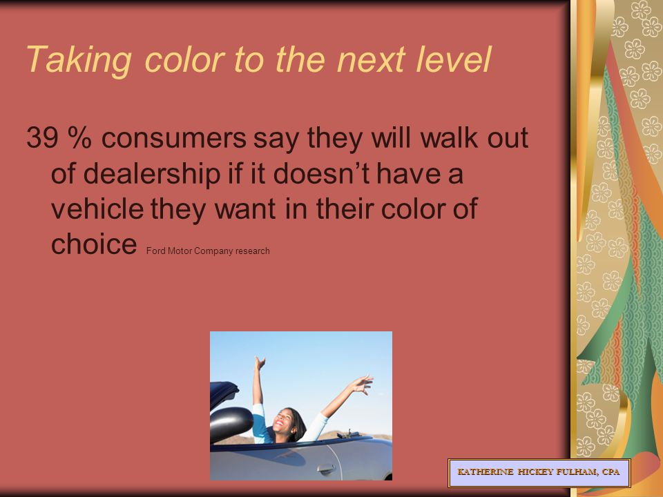 KATHERINE HICKEY FULHAM, CPA Taking color to the next level 39 % consumers say they will walk out of dealership if it doesn't have a vehicle they want in their color of choice Ford Motor Company research