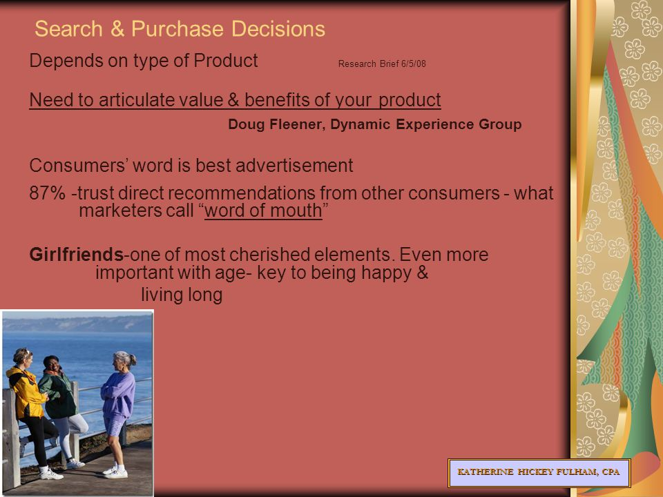 KATHERINE HICKEY FULHAM, CPA Search & Purchase Decisions Depends on type of Product Research Brief 6/5/08 Need to articulate value & benefits of your product Doug Fleener, Dynamic Experience Group Consumers' word is best advertisement 87% -trust direct recommendations from other consumers - what marketers call word of mouth Girlfriends-one of most cherished elements.