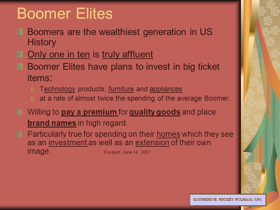 KATHERINE HICKEY FULHAM, CPA Boomer Elites Boomers are the wealthiest generation in US History Only one in ten is truly affluent Boomer Elites have plans to invest in big ticket items : Technology products, furniture and appliances at a rate of almost twice the spending of the average Boomer.