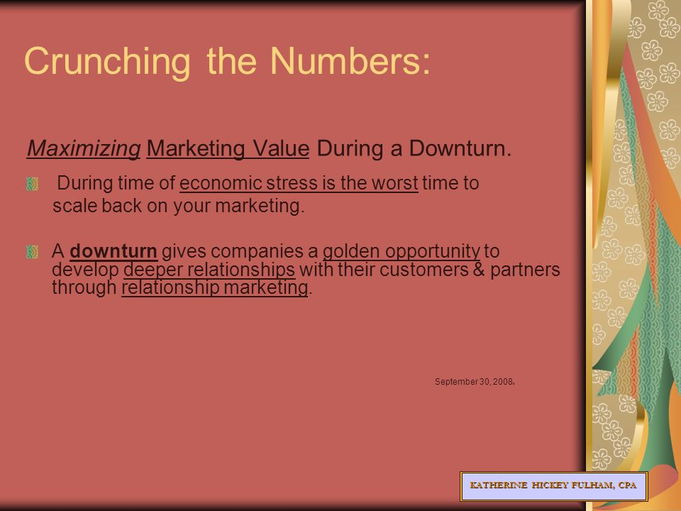 KATHERINE HICKEY FULHAM, CPA Crunching the Numbers: Maximizing Marketing Value During a Downturn.