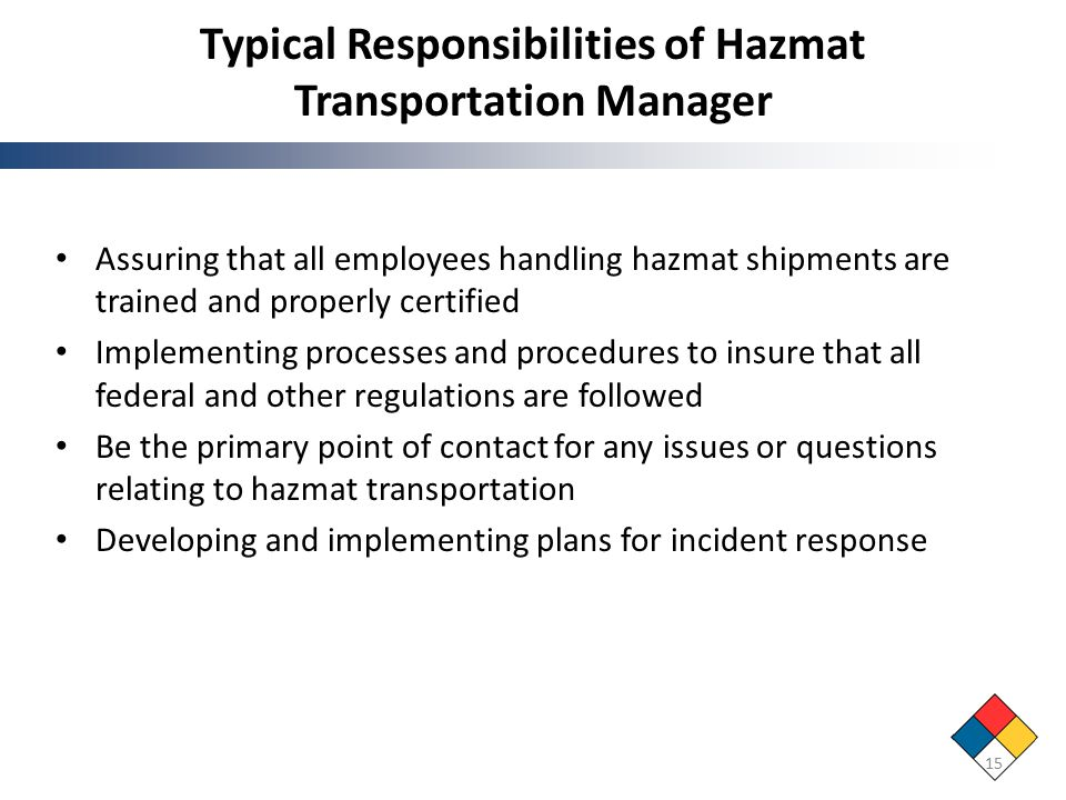 Typical Responsibilities of Hazmat Transportation Manager Assuring that all employees handling hazmat shipments are trained and properly certified Implementing processes and procedures to insure that all federal and other regulations are followed Be the primary point of contact for any issues or questions relating to hazmat transportation Developing and implementing plans for incident response 15