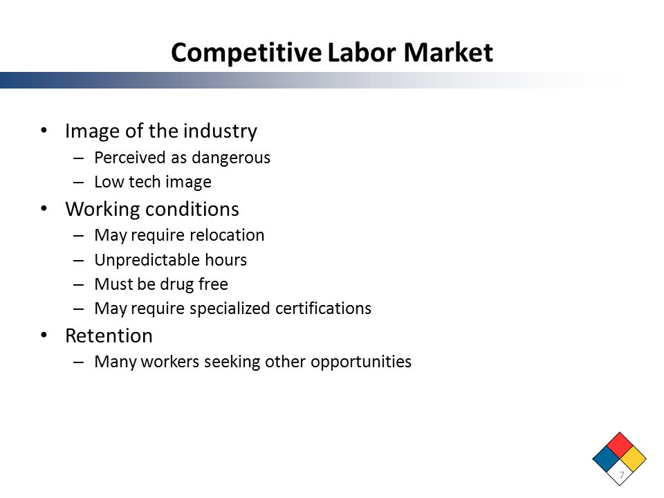 Competitive Labor Market Image of the industry – Perceived as dangerous – Low tech image Working conditions – May require relocation – Unpredictable hours – Must be drug free – May require specialized certifications Retention – Many workers seeking other opportunities 7