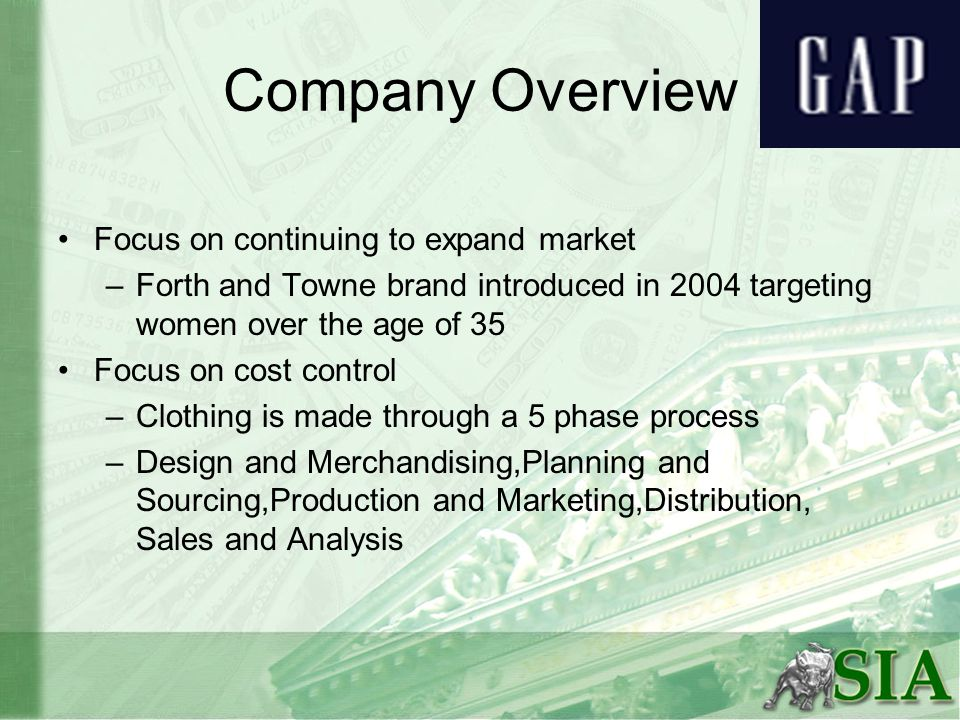 Company Overview Focus on continuing to expand market –Forth and Towne brand introduced in 2004 targeting women over the age of 35 Focus on cost control –Clothing is made through a 5 phase process –Design and Merchandising,Planning and Sourcing,Production and Marketing,Distribution, Sales and Analysis