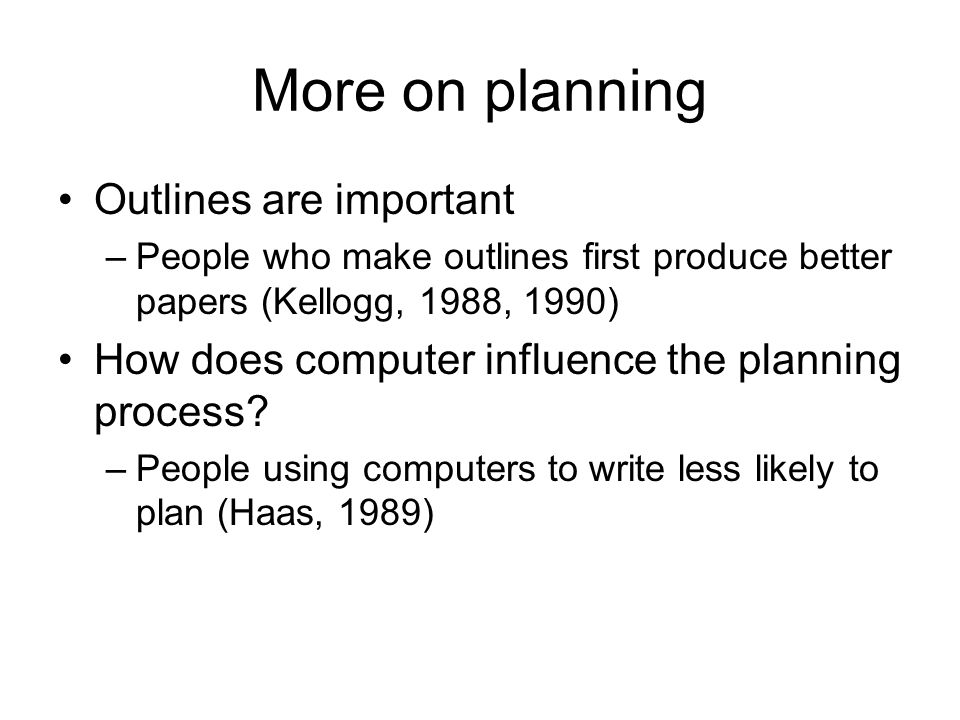 More on planning Outlines are important –People who make outlines first produce better papers (Kellogg, 1988, 1990) How does computer influence the planning process.