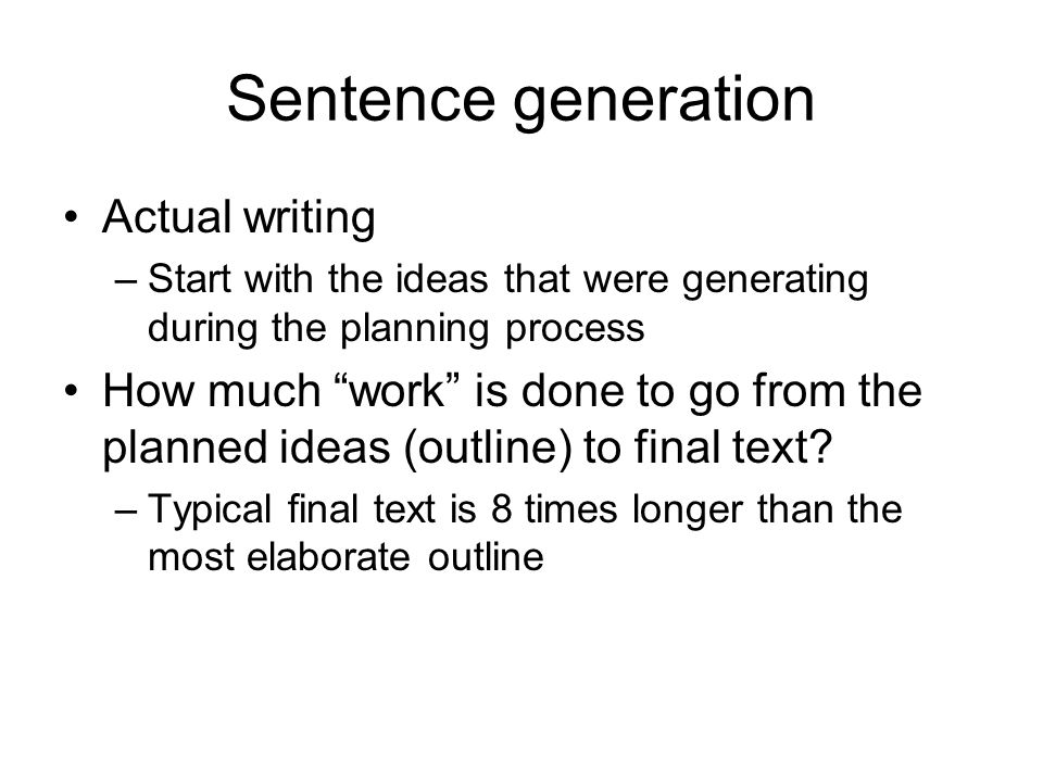 Sentence generation Actual writing –Start with the ideas that were generating during the planning process How much work is done to go from the planned ideas (outline) to final text.