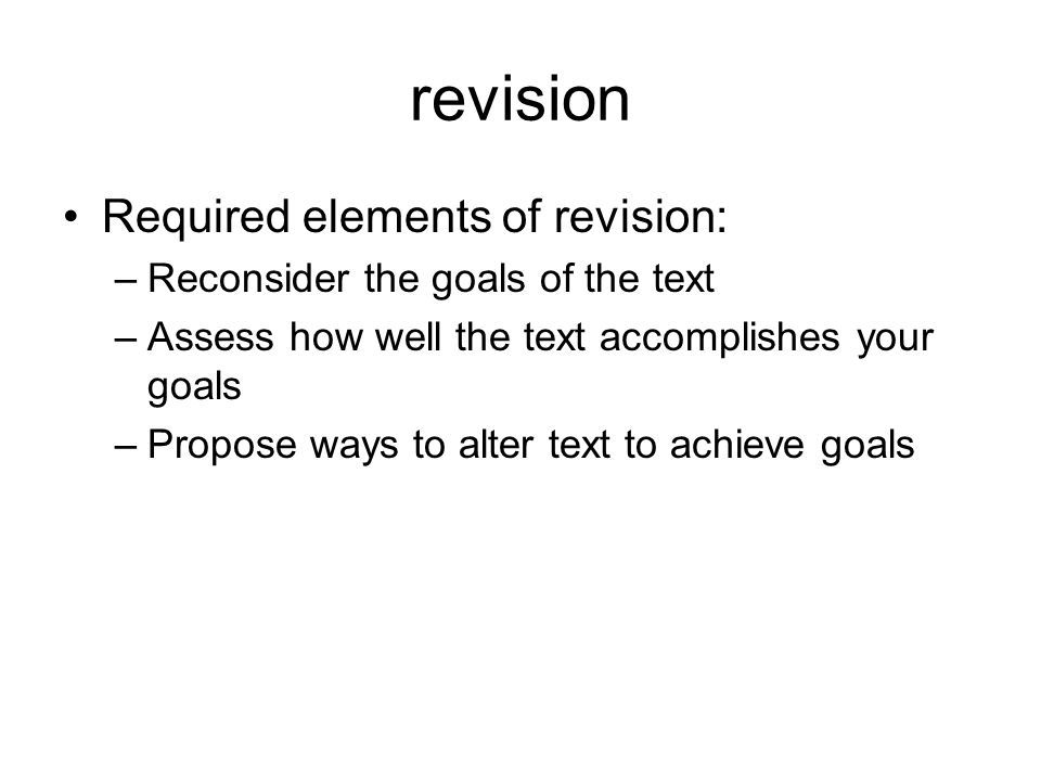 revision Required elements of revision: –Reconsider the goals of the text –Assess how well the text accomplishes your goals –Propose ways to alter text to achieve goals
