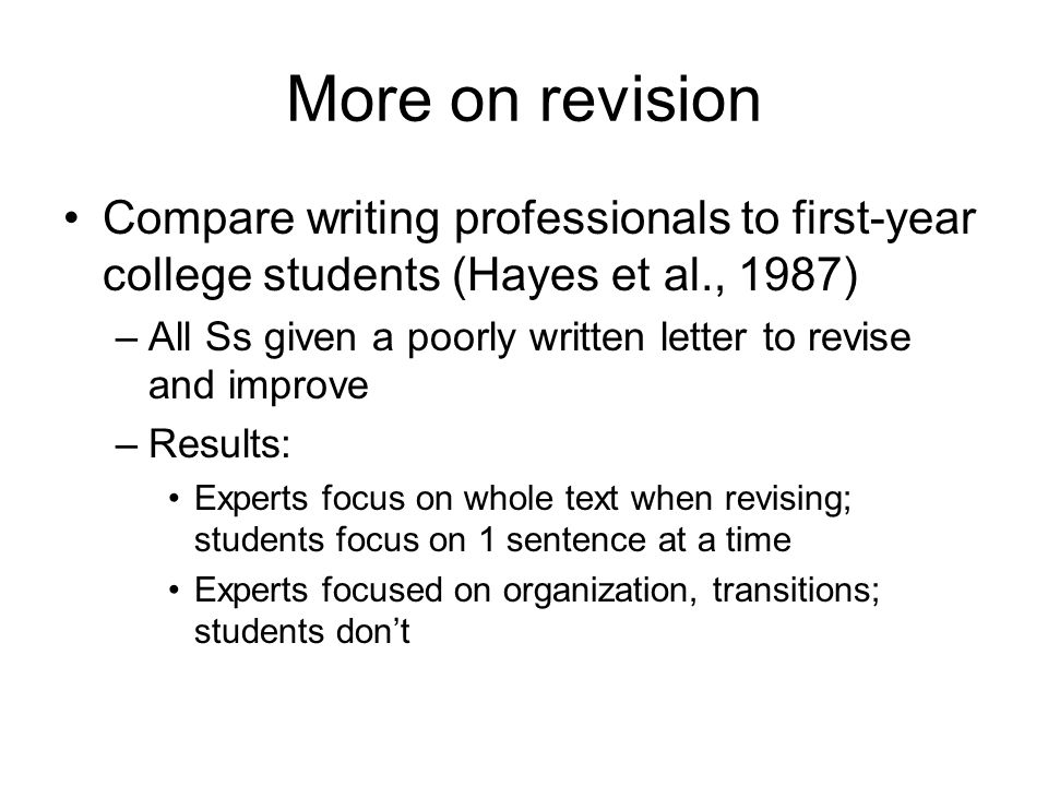 More on revision Compare writing professionals to first-year college students (Hayes et al., 1987) –All Ss given a poorly written letter to revise and improve –Results: Experts focus on whole text when revising; students focus on 1 sentence at a time Experts focused on organization, transitions; students don't