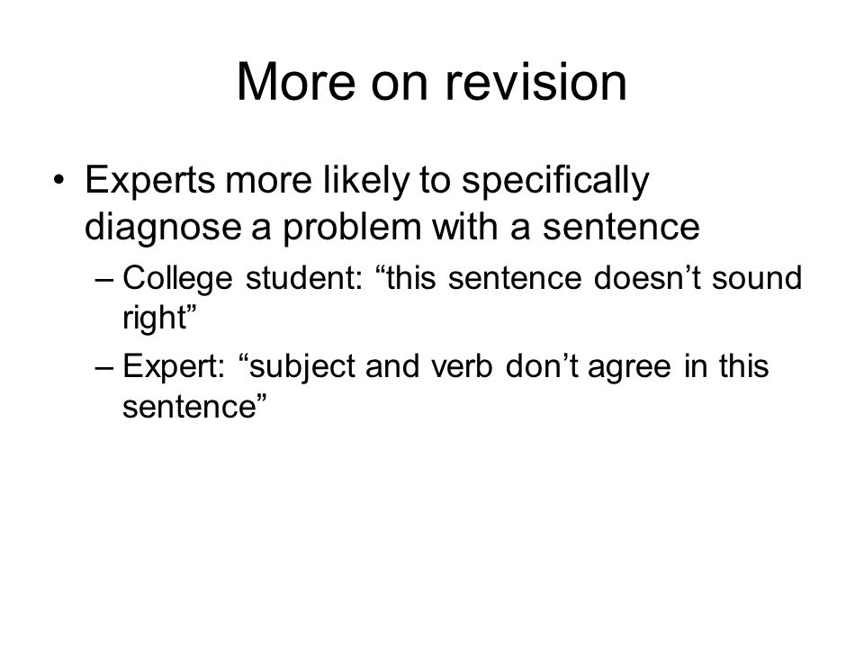 More on revision Experts more likely to specifically diagnose a problem with a sentence –College student: this sentence doesn't sound right –Expert: subject and verb don't agree in this sentence