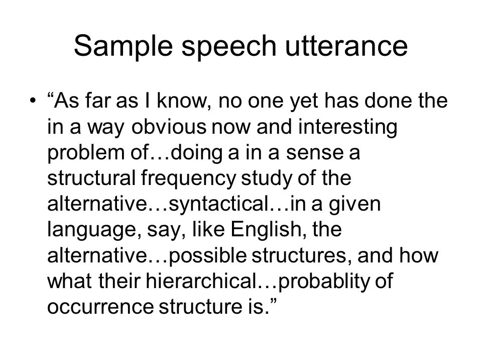Sample speech utterance As far as I know, no one yet has done the in a way obvious now and interesting problem of…doing a in a sense a structural frequency study of the alternative…syntactical…in a given language, say, like English, the alternative…possible structures, and how what their hierarchical…probablity of occurrence structure is.
