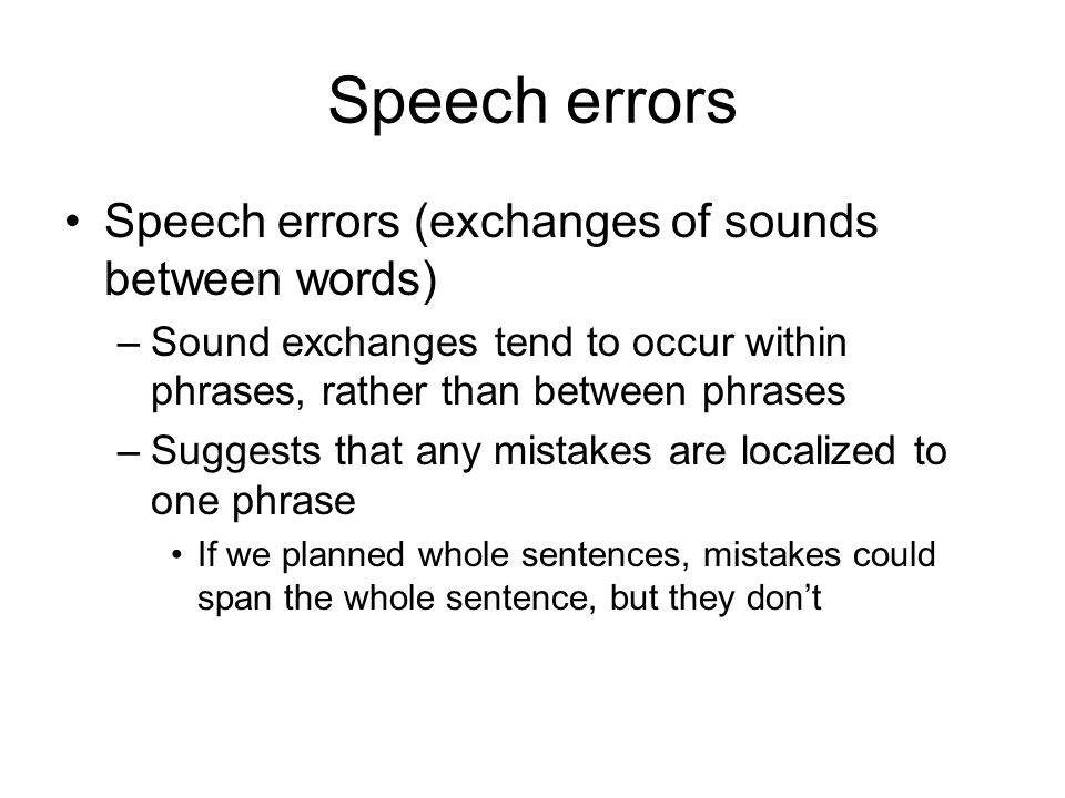 Speech errors Speech errors (exchanges of sounds between words) –Sound exchanges tend to occur within phrases, rather than between phrases –Suggests that any mistakes are localized to one phrase If we planned whole sentences, mistakes could span the whole sentence, but they don't