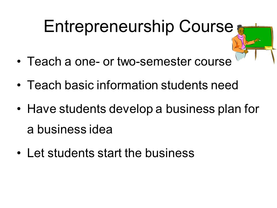 How to Educate Students Teach an Entrepreneurship course Integrate in existing business courses Integrate in other courses