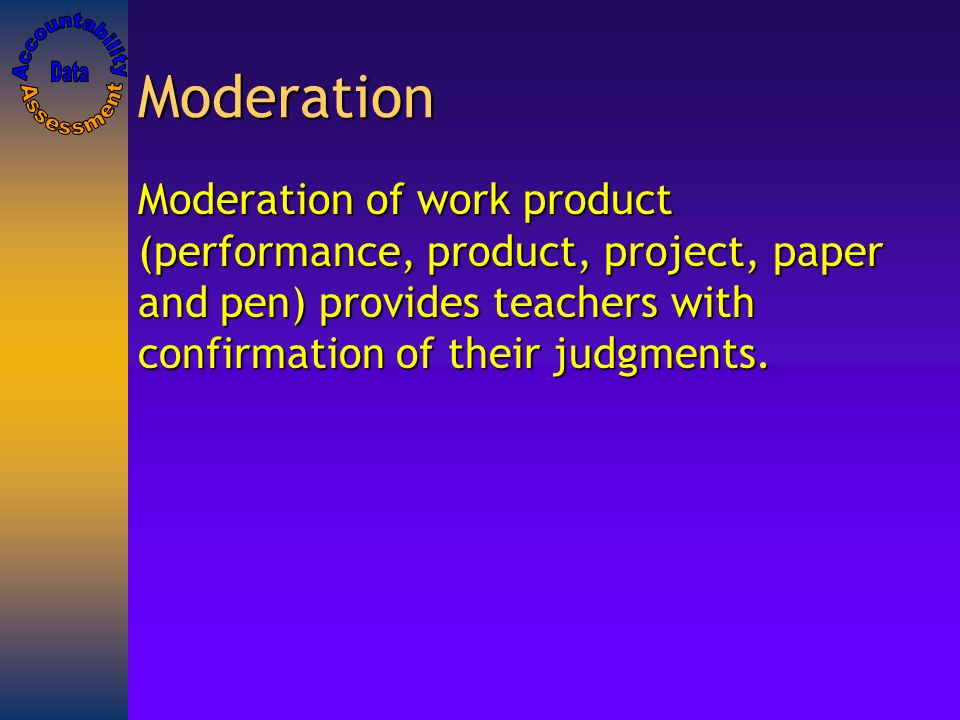 Moderation Moderation of work product (performance, product, project, paper and pen) provides teachers with confirmation of their judgments.