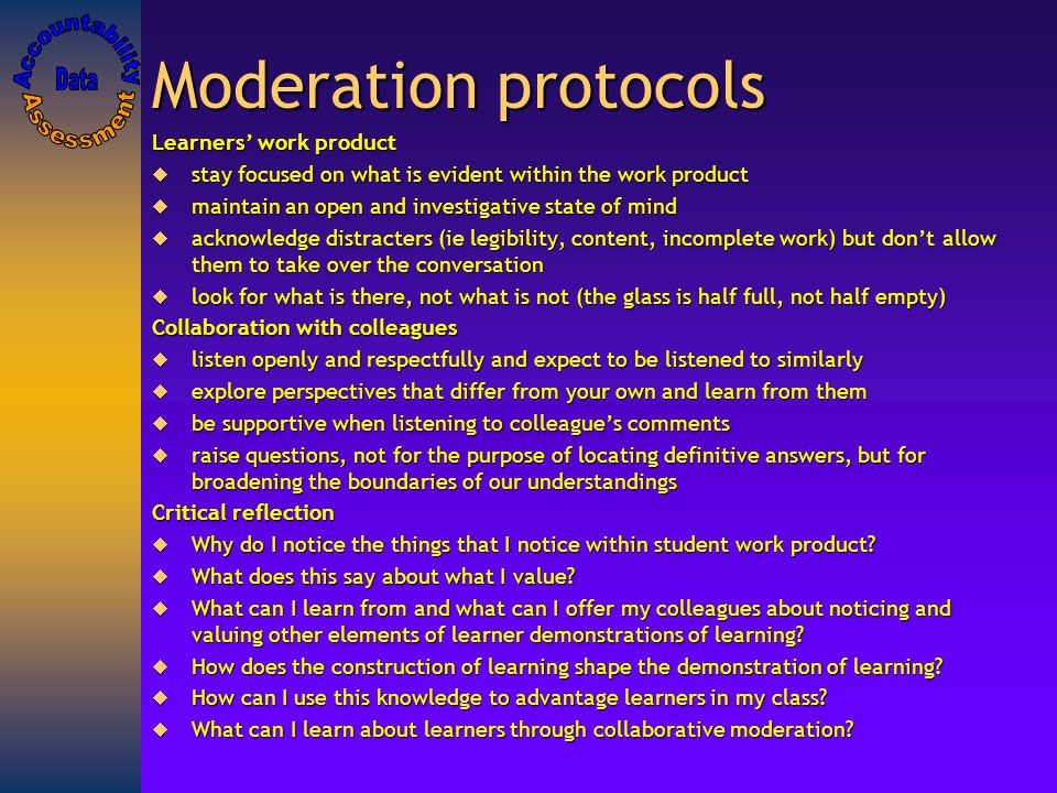 Moderation protocols Learners' work product  stay focused on what is evident within the work product  maintain an open and investigative state of mind  acknowledge distracters (ie legibility, content, incomplete work) but don't allow them to take over the conversation  look for what is there, not what is not (the glass is half full, not half empty) Collaboration with colleagues  listen openly and respectfully and expect to be listened to similarly  explore perspectives that differ from your own and learn from them  be supportive when listening to colleague's comments  raise questions, not for the purpose of locating definitive answers, but for broadening the boundaries of our understandings Critical reflection  Why do I notice the things that I notice within student work product.