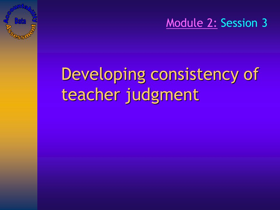 Developing consistency of teacher judgment Module 2: Session 3