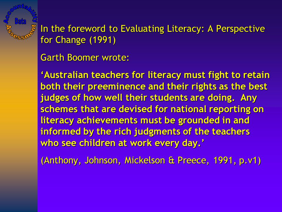 In the foreword to Evaluating Literacy: A Perspective for Change (1991) Garth Boomer wrote: 'Australian teachers for literacy must fight to retain both their preeminence and their rights as the best judges of how well their students are doing.