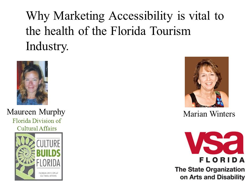Why Marketing Accessibility is vital to the health of the Florida Tourism Industry. Florida Division of Cultural Affairs Marian Winters Maureen Murphy