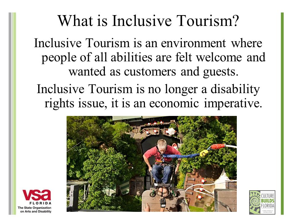 What is Inclusive Tourism? Inclusive Tourism is an environment where people of all abilities are felt welcome and wanted as customers and guests. Incl