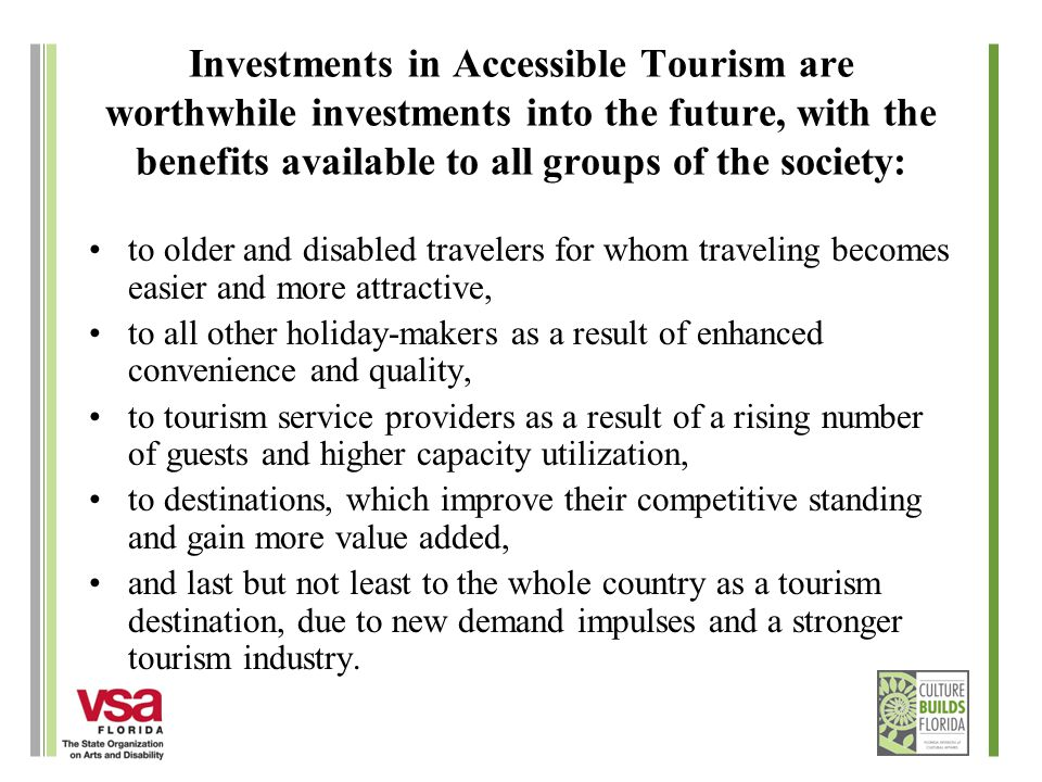 Investments in Accessible Tourism are worthwhile investments into the future, with the benefits available to all groups of the society: to older and disabled travelers for whom traveling becomes easier and more attractive, to all other holiday-makers as a result of enhanced convenience and quality, to tourism service providers as a result of a rising number of guests and higher capacity utilization, to destinations, which improve their competitive standing and gain more value added, and last but not least to the whole country as a tourism destination, due to new demand impulses and a stronger tourism industry.