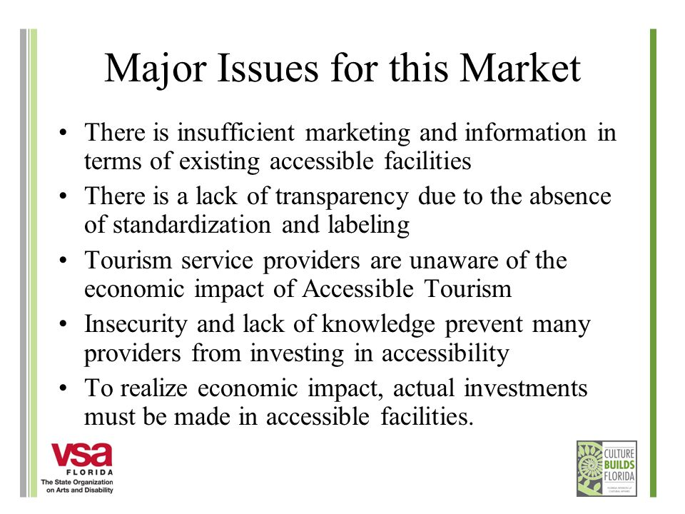 Major Issues for this Market There is insufficient marketing and information in terms of existing accessible facilities There is a lack of transparency due to the absence of standardization and labeling Tourism service providers are unaware of the economic impact of Accessible Tourism Insecurity and lack of knowledge prevent many providers from investing in accessibility To realize economic impact, actual investments must be made in accessible facilities.