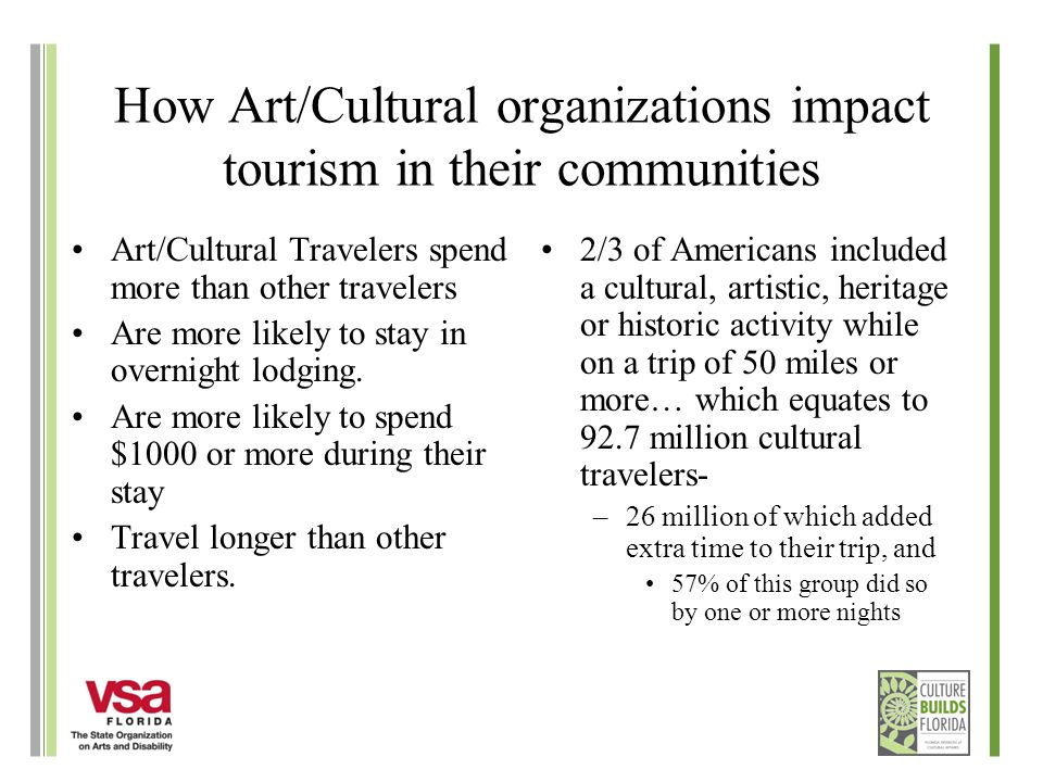 How Art/Cultural organizations impact tourism in their communities Art/Cultural Travelers spend more than other travelers Are more likely to stay in overnight lodging.