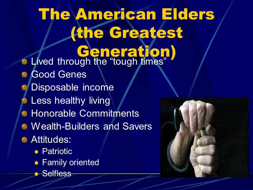 The American Elders (the Greatest Generation) Lived through the tough times Good Genes Disposable income Less healthy living Honorable Commitments Wealth-Builders and Savers Attitudes: Patriotic Family oriented Selfless
