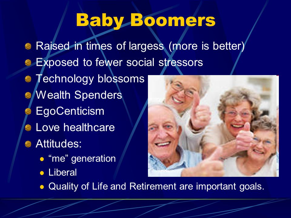 Baby Boomers Raised in times of largess (more is better) Exposed to fewer social stressors Technology blossoms Wealth Spenders EgoCenticism Love healthcare Attitudes: me generation Liberal Quality of Life and Retirement are important goals.