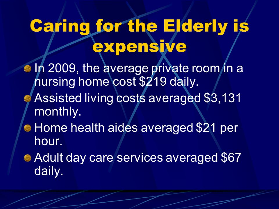 Caring for the Elderly is expensive In 2009, the average private room in a nursing home cost $219 daily.