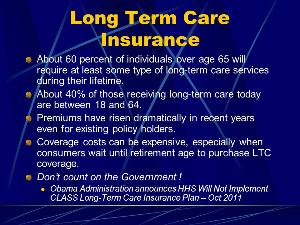 Long Term Care Insurance About 60 percent of individuals over age 65 will require at least some type of long-term care services during their lifetime.