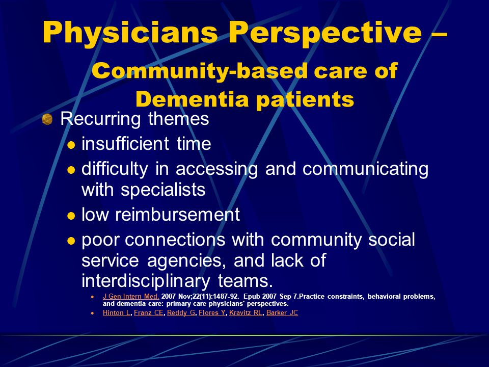 Physicians Perspective – c ommunity-based care of Dementia patients Recurring themes insufficient time difficulty in accessing and communicating with specialists low reimbursement poor connections with community social service agencies, and lack of interdisciplinary teams.