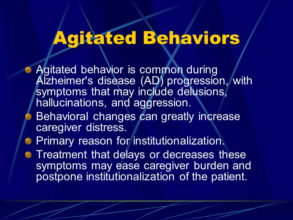 Agitated Behaviors Agitated behavior is common during Alzheimer s disease (AD) progression, with symptoms that may include delusions, hallucinations, and aggression.