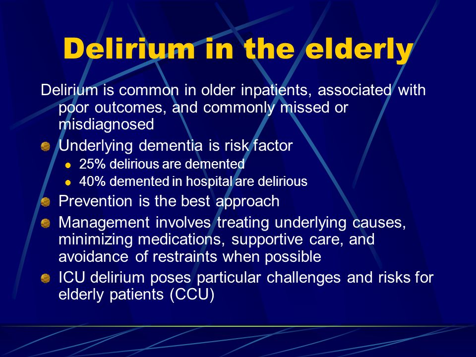 Delirium in the elderly Delirium is common in older inpatients, associated with poor outcomes, and commonly missed or misdiagnosed Underlying dementia is risk factor 25% delirious are demented 40% demented in hospital are delirious Prevention is the best approach Management involves treating underlying causes, minimizing medications, supportive care, and avoidance of restraints when possible ICU delirium poses particular challenges and risks for elderly patients (CCU)
