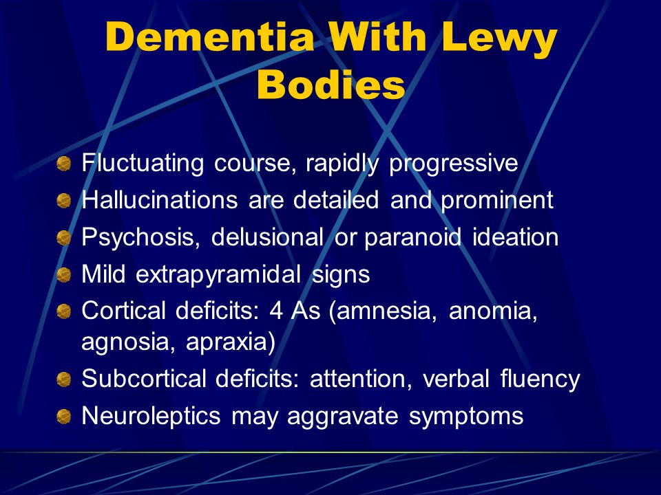 Dementia With Lewy Bodies Fluctuating course, rapidly progressive Hallucinations are detailed and prominent Psychosis, delusional or paranoid ideation Mild extrapyramidal signs Cortical deficits: 4 As (amnesia, anomia, agnosia, apraxia) Subcortical deficits: attention, verbal fluency Neuroleptics may aggravate symptoms