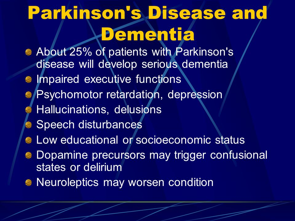 Parkinson s Disease and Dementia About 25% of patients with Parkinson s disease will develop serious dementia Impaired executive functions Psychomotor retardation, depression Hallucinations, delusions Speech disturbances Low educational or socioeconomic status Dopamine precursors may trigger confusional states or delirium Neuroleptics may worsen condition