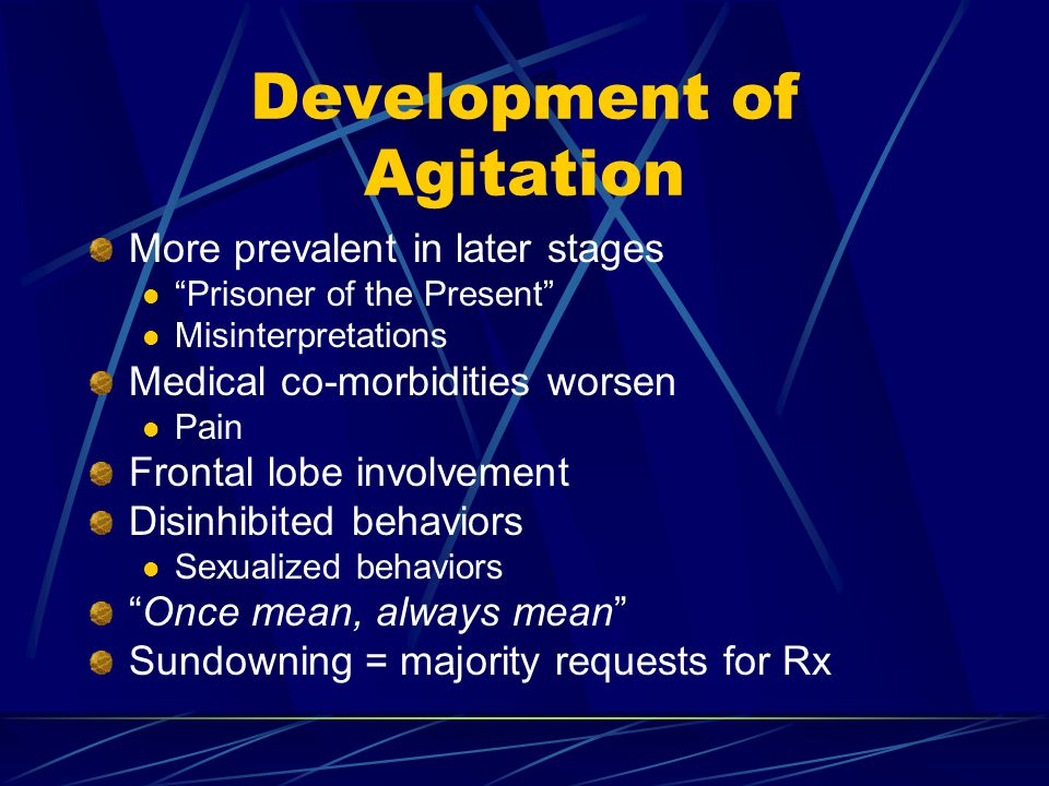 Development of Agitation More prevalent in later stages Prisoner of the Present Misinterpretations Medical co-morbidities worsen Pain Frontal lobe involvement Disinhibited behaviors Sexualized behaviors Once mean, always mean Sundowning = majority requests for Rx