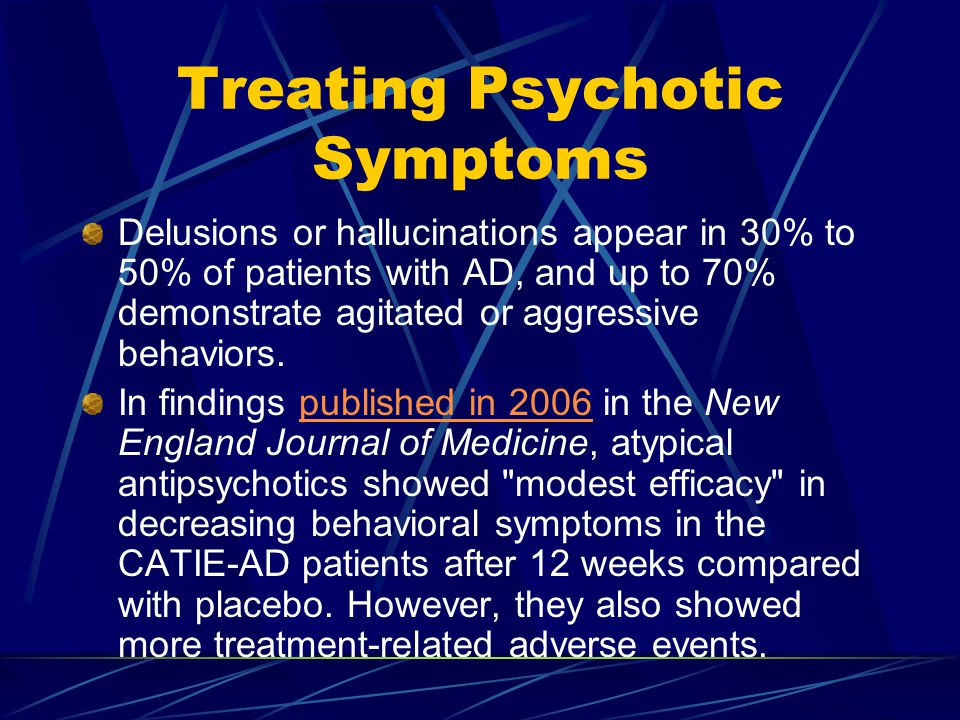 Treating Psychotic Symptoms Delusions or hallucinations appear in 30% to 50% of patients with AD, and up to 70% demonstrate agitated or aggressive behaviors.