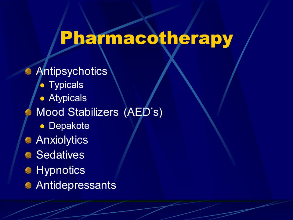Pharmacotherapy Antipsychotics Typicals Atypicals Mood Stabilizers (AED's) Depakote Anxiolytics Sedatives Hypnotics Antidepressants