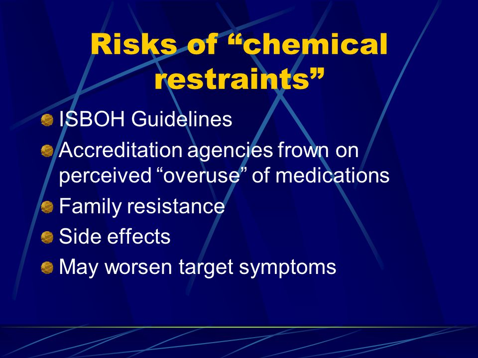 Risks of chemical restraints ISBOH Guidelines Accreditation agencies frown on perceived overuse of medications Family resistance Side effects May worsen target symptoms