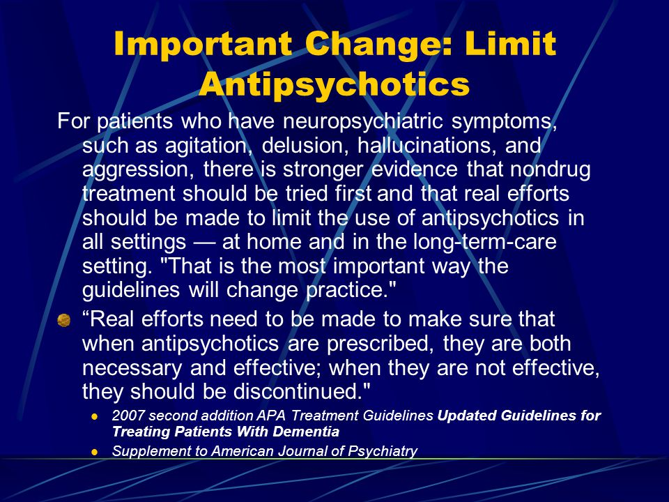 Important Change: Limit Antipsychotics For patients who have neuropsychiatric symptoms, such as agitation, delusion, hallucinations, and aggression, there is stronger evidence that nondrug treatment should be tried first and that real efforts should be made to limit the use of antipsychotics in all settings — at home and in the long-term-care setting.