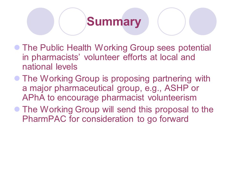 Summary The Public Health Working Group sees potential in pharmacists' volunteer efforts at local and national levels The Working Group is proposing partnering with a major pharmaceutical group, e.g., ASHP or APhA to encourage pharmacist volunteerism The Working Group will send this proposal to the PharmPAC for consideration to go forward
