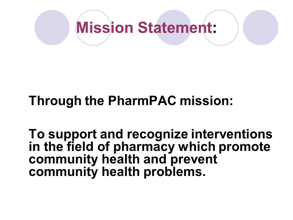 Mission Statement: Through the PharmPAC mission: To support and recognize interventions in the field of pharmacy which promote community health and pr