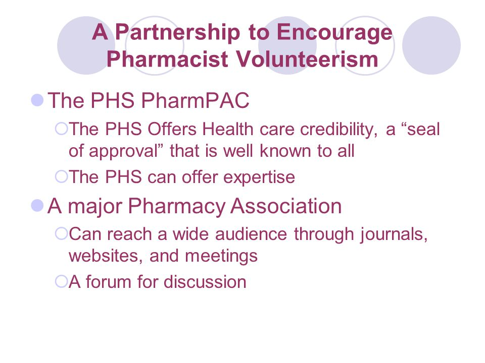 A Partnership to Encourage Pharmacist Volunteerism The PHS PharmPAC  The PHS Offers Health care credibility, a seal of approval that is well known to all  The PHS can offer expertise A major Pharmacy Association  Can reach a wide audience through journals, websites, and meetings  A forum for discussion