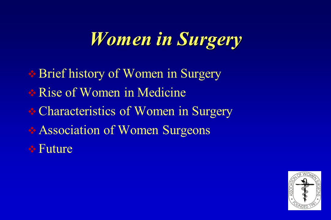 Women in Surgery v Brief history of Women in Surgery v Rise of Women in Medicine v Characteristics of Women in Surgery v Association of Women Surgeons