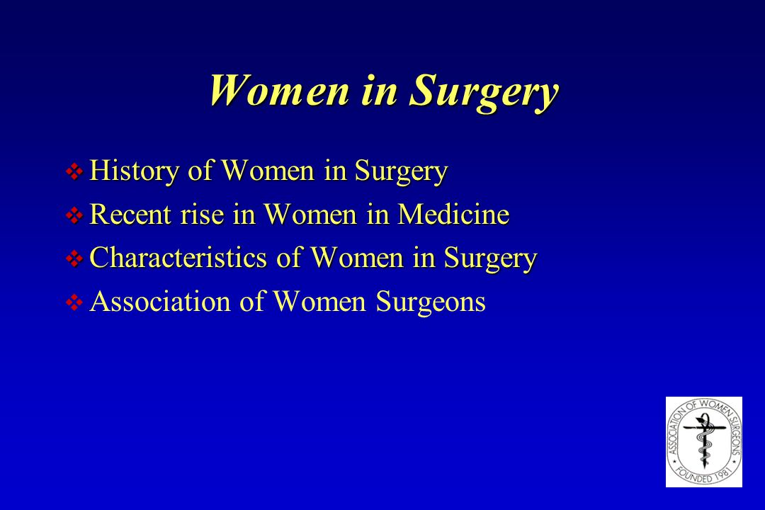 Women in Surgery v History of Women in Surgery v Recent rise in Women in Medicine v Characteristics of Women in Surgery v Association of Women Surgeon