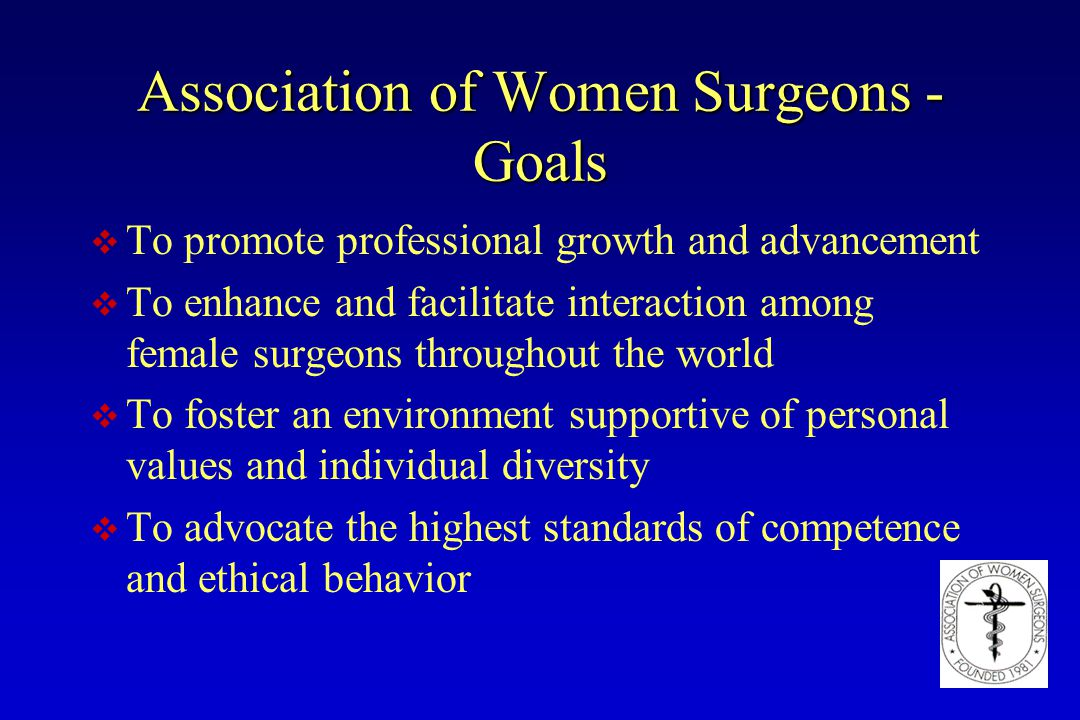 Association of Women Surgeons - Goals v To promote professional growth and advancement v To enhance and facilitate interaction among female surgeons t