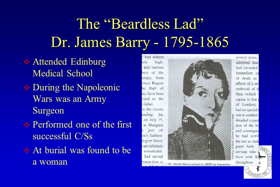 "The ""Beardless Lad"" Dr. James Barry - 1795-1865 v Attended Edinburg Medical School v During the Napoleonic Wars was an Army Surgeon v Performed one of"