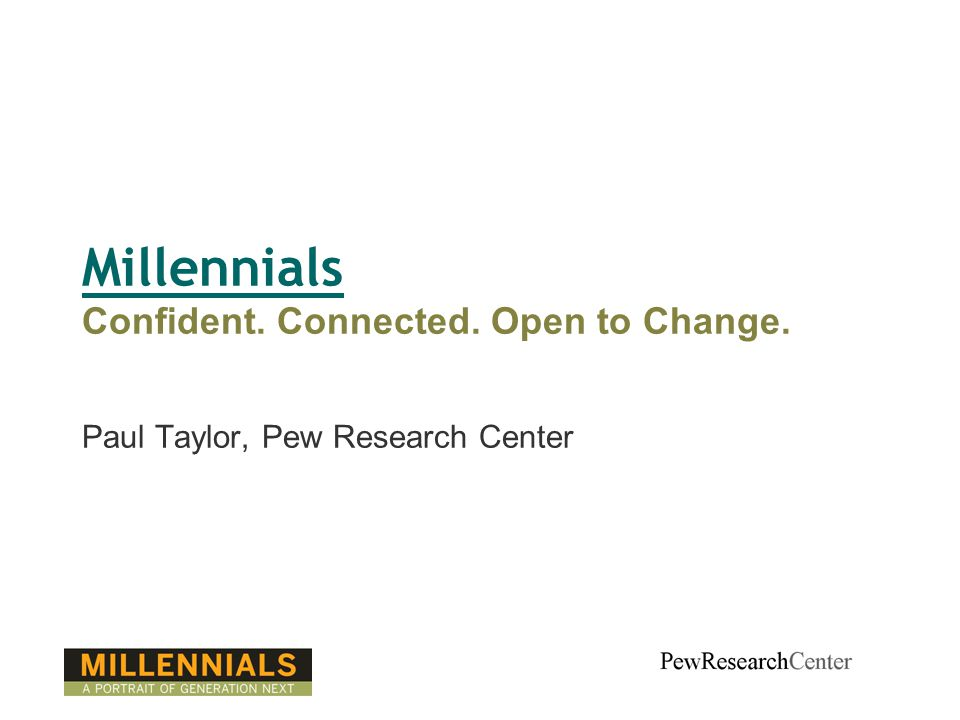 Millennials Confident. Connected. Open to Change. Paul Taylor, Pew Research Center