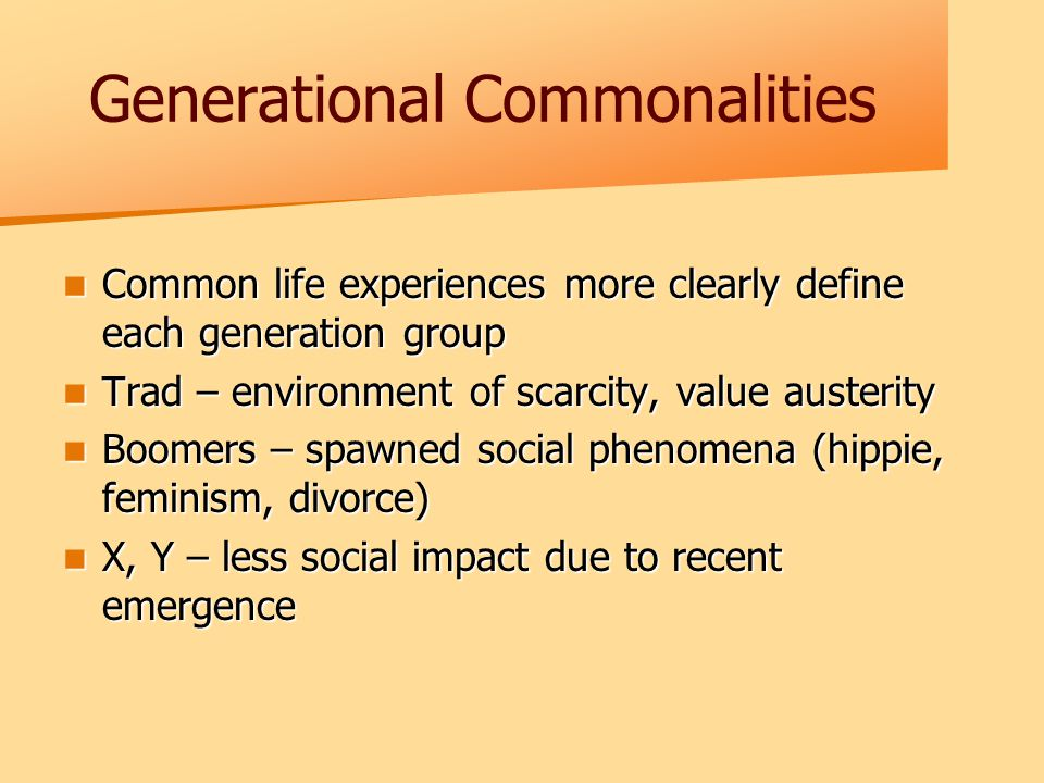 Generational Commonalities Common life experiences more clearly define each generation group Common life experiences more clearly define each generation group Trad – environment of scarcity, value austerity Trad – environment of scarcity, value austerity Boomers – spawned social phenomena (hippie, feminism, divorce) Boomers – spawned social phenomena (hippie, feminism, divorce) X, Y – less social impact due to recent emergence X, Y – less social impact due to recent emergence