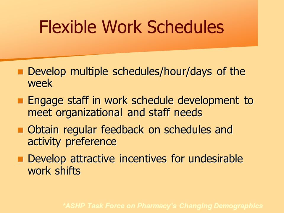 Flexible Work Schedules Develop multiple schedules/hour/days of the week Develop multiple schedules/hour/days of the week Engage staff in work schedule development to meet organizational and staff needs Engage staff in work schedule development to meet organizational and staff needs Obtain regular feedback on schedules and activity preference Obtain regular feedback on schedules and activity preference Develop attractive incentives for undesirable work shifts Develop attractive incentives for undesirable work shifts *ASHP Task Force on Pharmacy's Changing Demographics