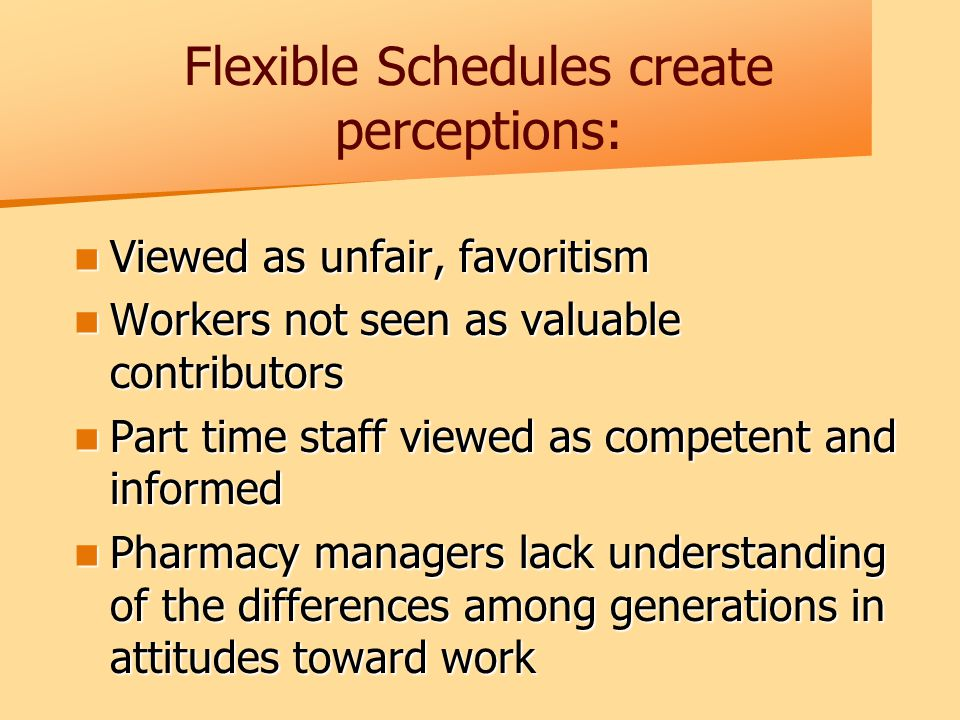 Flexible Schedules create perceptions: Viewed as unfair, favoritism Viewed as unfair, favoritism Workers not seen as valuable contributors Workers not seen as valuable contributors Part time staff viewed as competent and informed Part time staff viewed as competent and informed Pharmacy managers lack understanding of the differences among generations in attitudes toward work Pharmacy managers lack understanding of the differences among generations in attitudes toward work